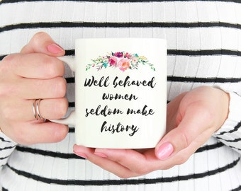 Feminist Mug, Motivational Mug, Sister Gift, Best Friend Gift, Inspirational Mug, Motivational Gifts, Well behaved Women Seldom Make History