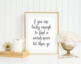 If You Are Lucky Enough To Find A Weirdo Never Let Them Go,Romantic Gift,Valentine's Day Gift,Funny Art,Gift For Her,Gift For Him,Gift Ideas