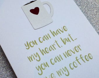 You Can Have My Heart But You Can Never Have My Coffee Valentine Card 2018 Style