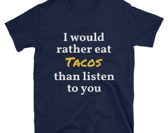 I would rather eat tacos than listen to you T-shirt