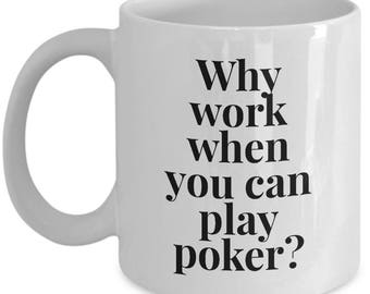 Poker Gift Coffee Mug - Why work when you can play poker? - Unique gift mug for him, her, husband, wife, boyfriend, men, women