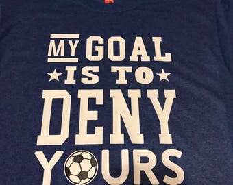 My Goal Is to Deny yours. Soccer. Goalie