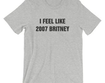 8 COLORS! I Feel Like 2007 Britney! Humor, Funny, Fun, Cute, Comfortable, Soft, Relaxed, Graphic Tee, Womens/Unisex, Shirts With Sayings