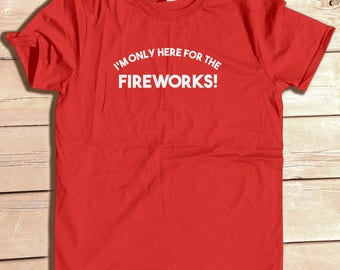 m Only Here for the Fireworks, Funny tee, 4th of July shirt, Independence Day shirt, July 4th, Patriotic shirt, USA Shirt, Fireworks     '