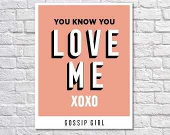 INSTANT DOWNLOAD - Gossip Girl, Digital Download, Typography Poster, Inspirational Poster, Home Decor, You Know You Love Me, XOXO
