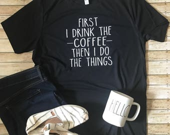 First I Drink the Coffee then I do the Things | Coffee First | Give me Coffee | Coffee First Tee | Coffee then Things Shirt