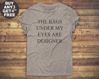 The Bags Under My Eyes Are Designer Shirt Tumblr Tee Funny Graphic Grunge Gifts Teen Fashion Tee Shirt Unisex Tshirt Men Tshirt Women Tshirt