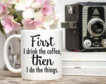 First I Drink the Coffee, Then I Do the Things, Coffee Addict Mug, Coffee Lover Gift, But First Coffee, Gift for Coffee Lovers, Funny Mug
