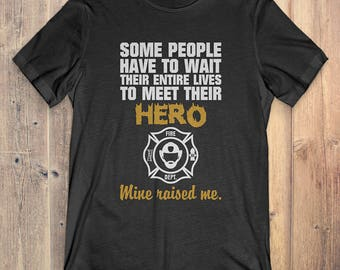 Fire Fighter T-Shirt: Some People Have To Wait Entire Lives To Meet Hero Mine Raised Me