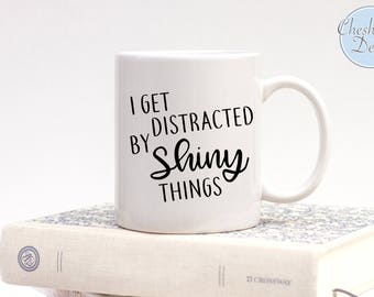 I get distracted by shiny things, Shiny Mugs, Mugs for Her, Stocking Fillers, Distracted Easily Mugs, I get distracted by things, Coffee Mug