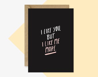 Encouragement Card - Greeting Card - I like you, but I like me more.