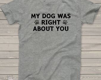 Funny my dog was right about you unisex adult Tshirt - perfect tee for any dog lover  DRAU