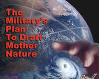 WEATHER WARFARE: Military's Plan to Draft Mother Nature / Chem-trails / HAARP / Geo-engineering