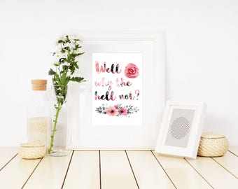 Well Why The Hell Not, PRINTABLE Wall Art, INSTANT DOWNLOAD, floral decor, flower art, apartment decor, wall decor, quote print, funny print