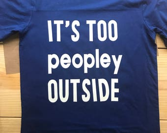It's too peopley ourside tee, Funny shirt, Antisocial shirt, Introvert shirt, Its too peopley outside shirt