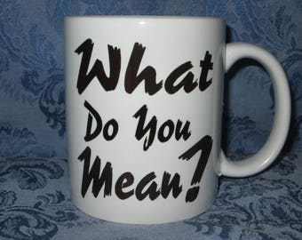 What Do You Mean? 11 ounce Ceramic Mug - Hilarious - Funny