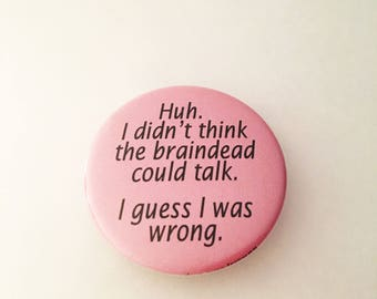 """1.50"""" Pinback button """"Huh. I didn't think the braindead could talk. I guess I was wrong."""""""