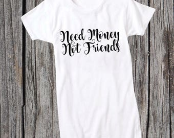 Customize Your Own Need Money Not Friends Saying Shirt