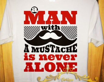 T shirt A Man With A Mustache Is Never Alone Tee Mustache Funny Gift shirt MEN MALE