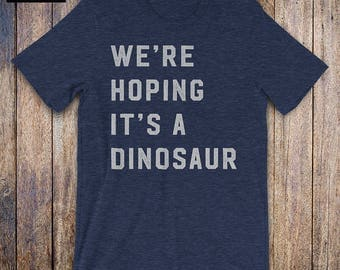 Were Hoping Its A Dinosaur - Baby Shower Gift, mom shirt, new mom, wife gift, mom birthday, mommy issues, mom to be, mothers day, mamasaurus