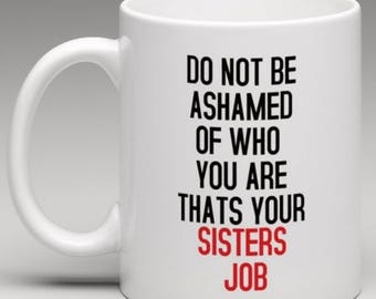 Do not be Ashamed of who you are thats your Sisters Job  Mug