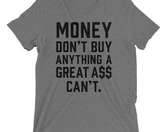 Money don't buy anything a great ass can't. Triblend tee
