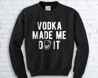 Vodka Made Me Do It Sweatshirt - Funny Drinking Shirt, Drunk Shirt, Vodka Shirt, Pub Crawl Shirt, Funny Party Shirt, Frat Shirt, Gift,