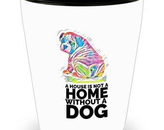 """Best Shot Glass """"A House is not A Home without a Dog!"""""""