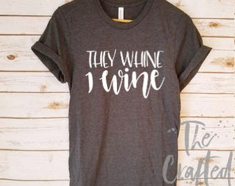 They Whine I Wine Shirt / Mother Shirt / Wife Shirt / Mom Shirt  / Mom life Shirt / Gifts for Mom / Tired Mom Shirt / New Mom