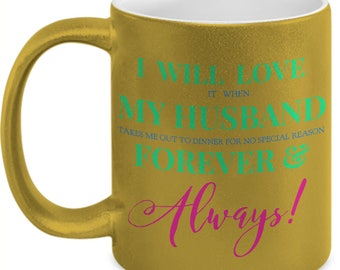 "Fun Gift for HER! Trick Wording Mug ""I Will Love it when My Husband takes me out to dinner...Forever...!"" 11 oz, Gold Ceramic Mug. Tea Cup"