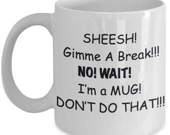 Funny Gift Mug- Unique! - Sheesh! Give Me A BREAK! No! Wait! I'm A MUG! Don't Do That! Gag Gift  11 or 15 oz Coffee Mug Tea Cup White
