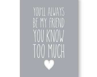 You'll Always be My Friend You Know Too Much! Sign , Print, Picture, Friendship Print, Friendship Sign