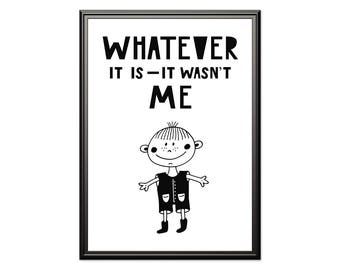 Whatever it wasn't me, Nursery wall art, funny nursery print, Scandinavian print, kids room art, playroom print, black and white art