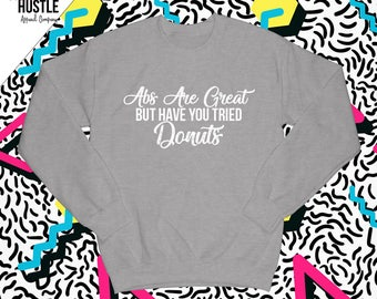 """Cute Womens Crew Neck Sweatshirts for Girls / """"Abs Are Great But Have You Tried Donuts"""" / Girls Sweatshirts with Sayings/ Crew Neck Sweater"""