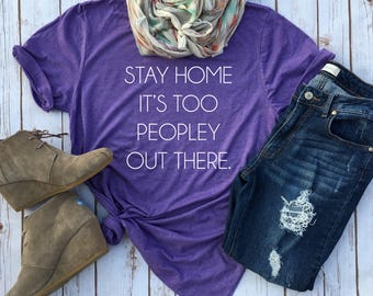Stay Home it's too Peopley Outside - Funny Tees for Introverts