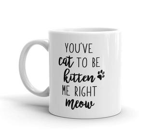 Youve Cat to be Kitten me right Meow - Funny Cat, Kitten, Meow Mug by Fruitful Feet