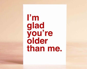 Funny 30th Birthday Card - Funny 40th Birthday Card - Friend Birthday Card - I'm glad you're older than me.