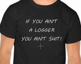 If you ain't a logger you ain't shit! T-shirt