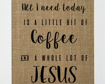 All I Need Today is a Little Bit of Coffee and a Whole Lot of Jesus - Christian/Biblical/Love House Sign