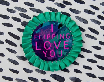 I LOVE YOU card with handmade, turquoise and pink pin badge, printed with 'I flipping love you'. Gift for mum. Mother's day card.