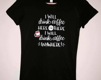 I will drink coffee here or there i will drink coffee anywhere t-shirt