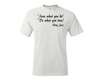 Love what you do, Do what you love - Billy Joel