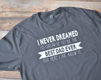 Dad Shirt, Best Dad Ever, New Dad Shirt, Father's Day Gift, Father's Day Shirt, Funny Dad Shirt, Dad Gift, Gifts for Him, Killin It