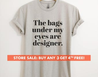 The Bags Under My Eyes Are Designer T-shirt,  Ladies Unisex Crewneck T-shirt, Funny Sassy Woman T-shirt, Short & Long Sleeve T-shirt