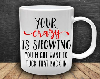 Your crazy is showing, you might want to tuck that back in, funny mug, ideal present or christmas gift, secret santa, friend, collegue
