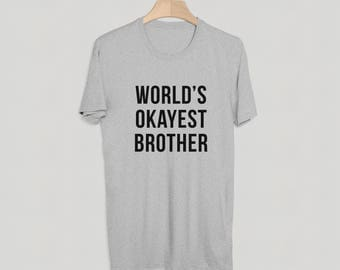Worlds Okayest Brother T-Shirt - Funny Tee - Perfect Gift - Birthday T-Shirt - S M L XL - Black, White or Grey