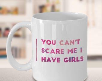 You Can't scare me I Have Girls ,Girl Mom mug, Funny Mom Mug, Gift for Mom, Tired Mom Funny Mug,