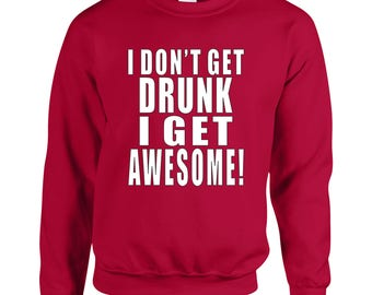 I Don't Get Drunk I Get Awesome Cool Adult Printed Sweater Design Clothing Unisex Sweatshirt Crew Neck for Women and Men