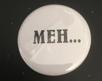 """Meh... - 1 1/4"""" Pin, Zipper Pull, Keychain, Magnet or Hair Tie"""