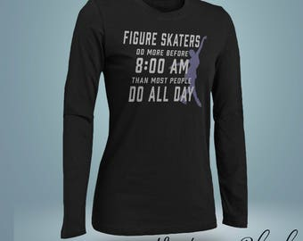 Figure Skaters Do More Before 8 AM Than Most People Do All Day Long Sleeve T Shirt